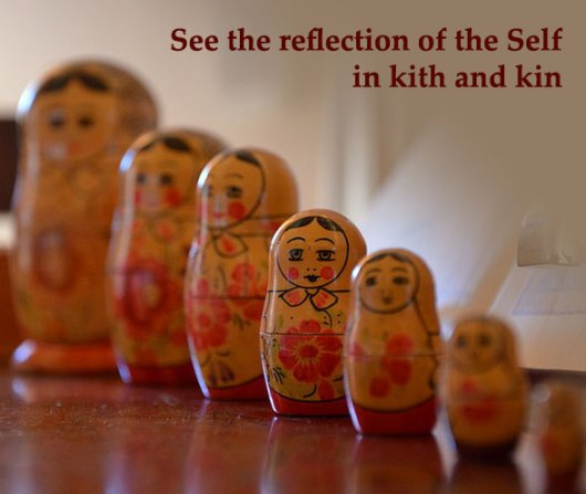 See the reflection of the Self in kith and kin