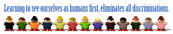 Learning to see ourselves as humans first, eliminates all discrimination